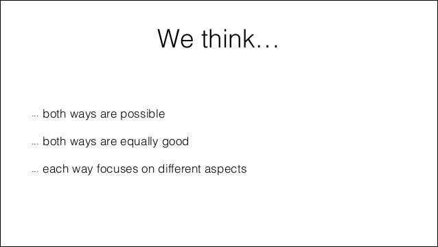 We think… ...  both ways are possible  ...  both ways are equally good  ...  each way focuses on different aspects
