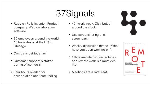37Signals  •  36 employees around the world. 13 have desks at the HQ in Chicago.  40h work week. Distributed around the cl...