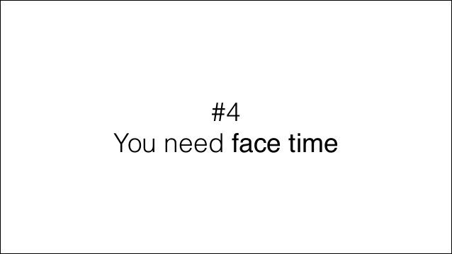 #4 You need face time