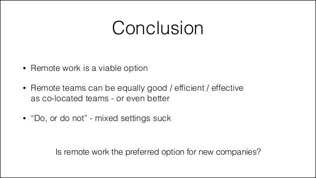 Conclusion •  Remote work is a viable option  •  Remote teams can be equally good / efficient / effective  as co-located t...