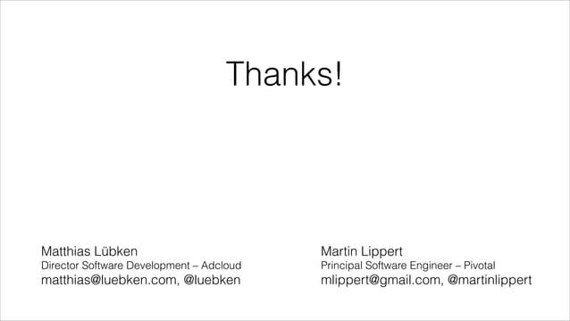 Thanks!  Matthias Lübken  Martin Lippert  Director Software Development – Adcloud  Principal Software Engineer – Pivotal  ...
