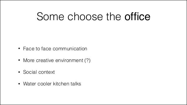 Some choose the office !  •  Face to face communication  •  More creative environment (?)  •  Social context  •  Water cool...