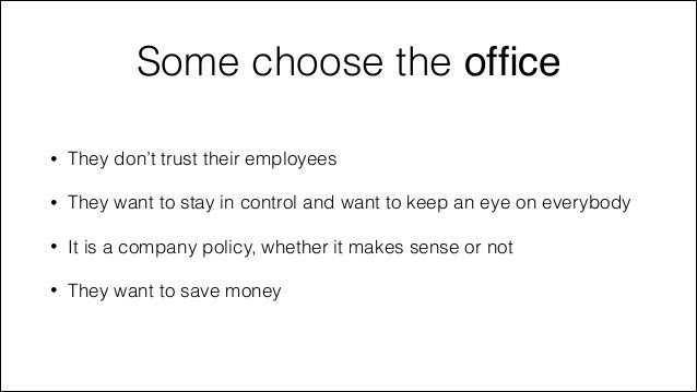 Some choose the office •  They don't trust their employees  •  They want to stay in control and want to keep an eye on ever...