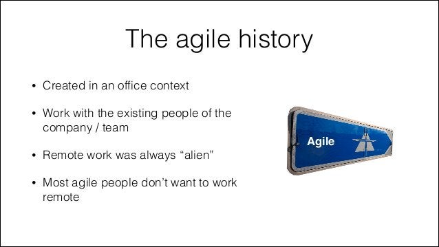 The agile history •  Created in an office context  •  Work with the existing people of the company / team Agile  •  Remote ...