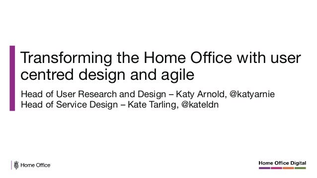 Transforming the Home Office with user centred design and agile  Head of User Research and Design – Katy Arnold, @katyarnie ...