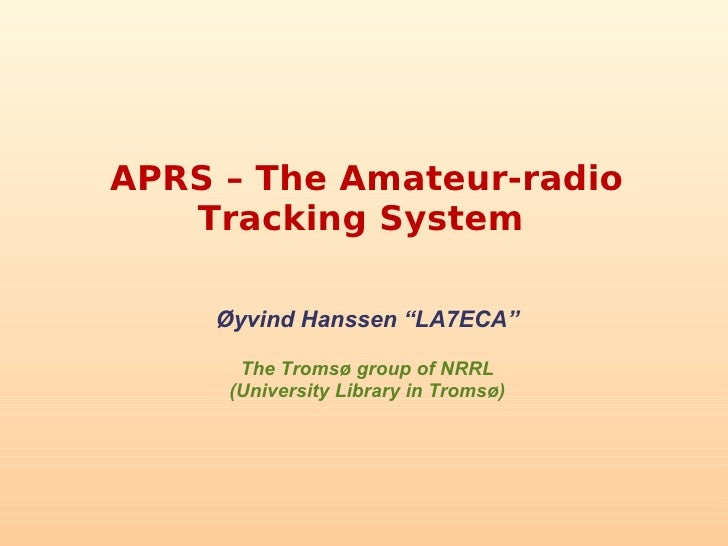 "APRS – The Amateur-radio    Tracking System      Øyvind Hanssen ""LA7ECA""        The Tromsø group of NRRL      (University ..."