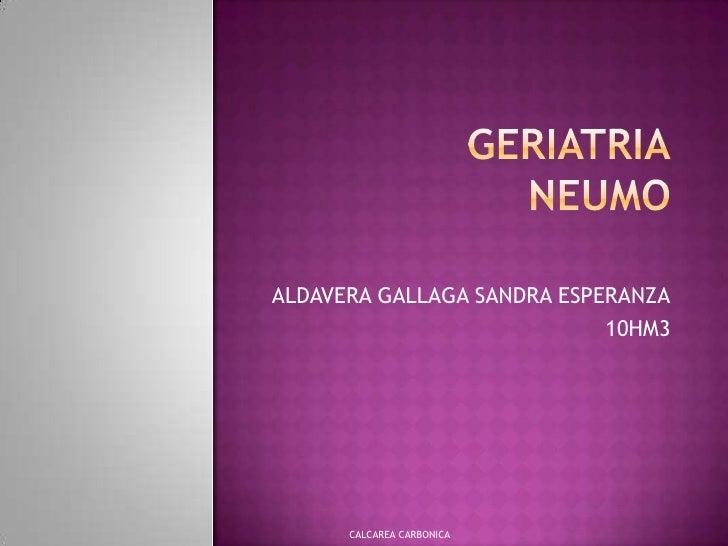 GERIATRIANEUMO<br />ALDAVERA GALLAGA SANDRA ESPERANZA<br />10HM3<br />CALCAREA CARBONICA<br />