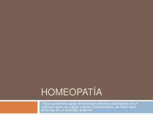 "HOMEOPATÍA ""Toda substancia capaz de provocar síntomas patológicos en un individuo sano, es capaz, a dosis infinitesimales..."