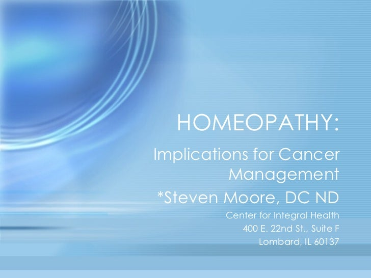 HOMEOPATHY: Implications for Cancer Management *Steven Moore, DC ND Center for Integral Health 400 E. 22nd St., Suite F Lo...