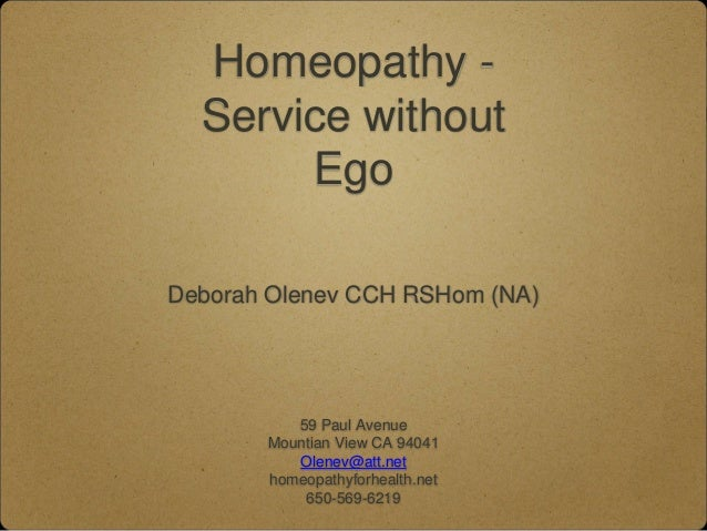 Homeopathy - Service without Ego Deborah Olenev CCH RSHom (NA) 59 Paul Avenue Mountian View CA 94041 Olenev@att.net homeop...
