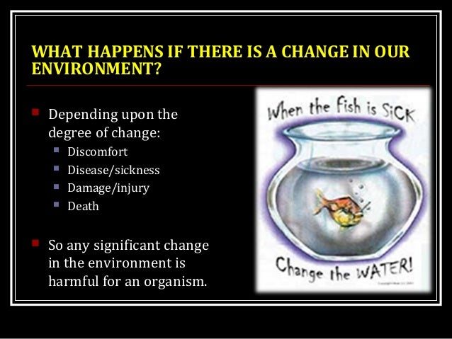 WHAT HAPPENS IF THERE IS A CHANGE IN OUR ENVIRONMENT?  Depending upon the degree of change:  Discomfort  Disease/sickne...