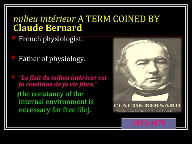 "milieu intérieur A TERM COINED BY Claude Bernard  French physiologist.  Father of physiology.  ""La fixit du milieu intk..."