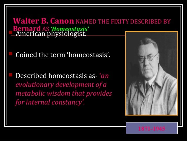 Walter B. Canon NAMED THE FIXITY DESCRIBED BY Bernard AS 'Homeostasis'  American physiologist.  Coined the term 'homeost...