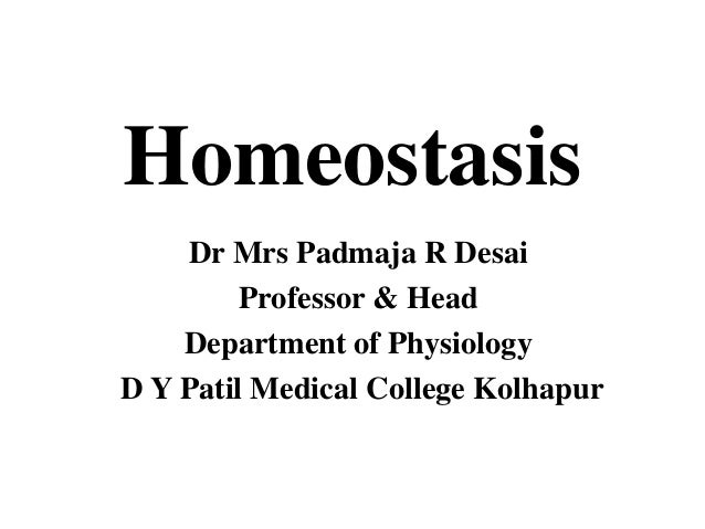 Homeostasis Dr Mrs Padmaja R Desai Professor & Head Department of Physiology D Y Patil Medical College Kolhapur