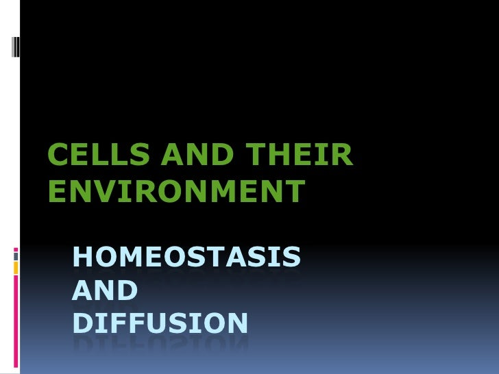 CELLS AND THEIR ENVIRONMENT<br />HOMEOSTASIS anddiffusion<br />