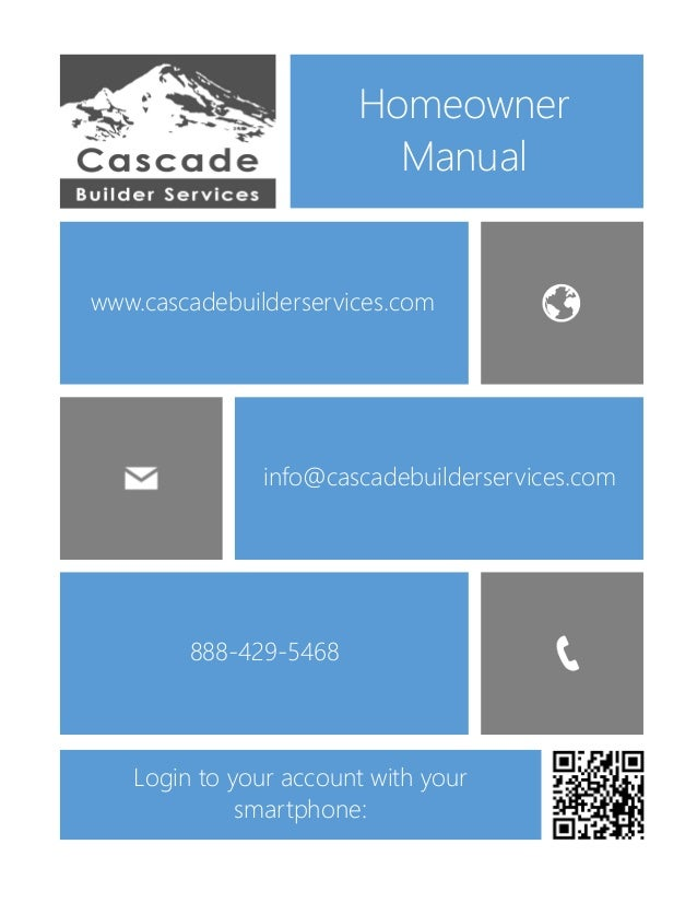 www.cascadebuilderservices.com info@cascadebuilderservices.com Homeowner Manual 888-429-5468 Login to your account with yo...
