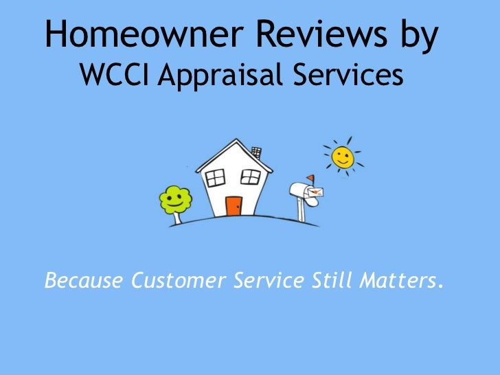 Homeowner Reviews by   WCCI Appraisal ServicesBecause Customer Service Still Matters.