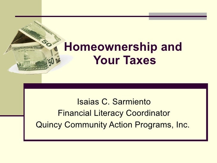 Homeownership and  Your Taxes Isaias C. Sarmiento Financial Literacy Coordinator Quincy Community Action Programs, Inc.