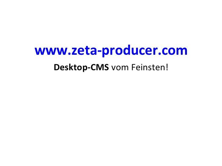 <ul><li>www.zeta-producer.com </li></ul><ul><li>Desktop-CMS  vom Feinsten! </li></ul>