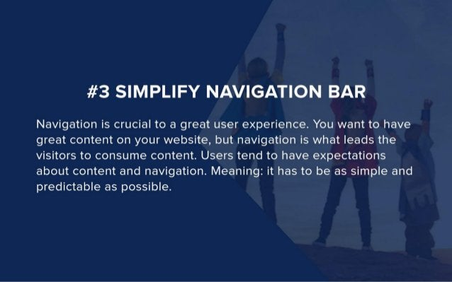 #3 SIMPLIFY NAVIGATION BAR  Navigation is crucial to a great user experience.  You want to have great content on your webs...