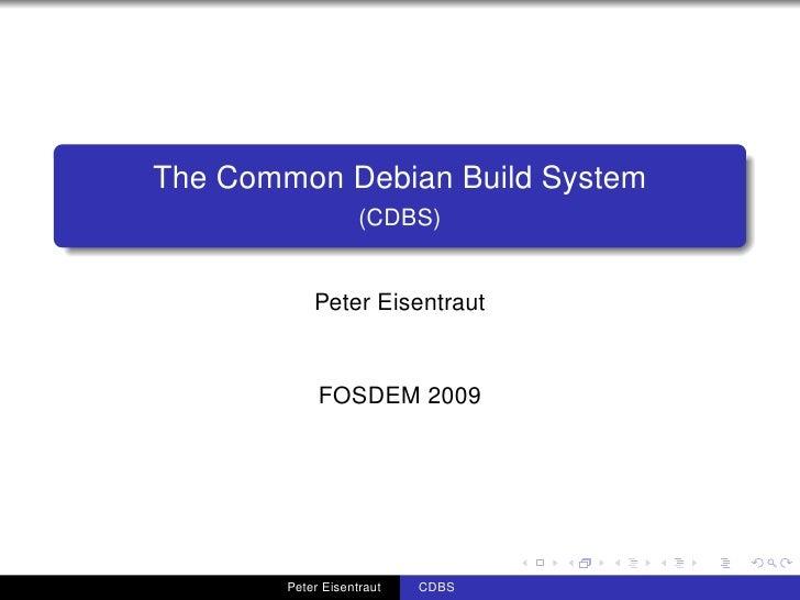 The Common Debian Build System                     (CDBS)               Peter Eisentraut                FOSDEM 2009       ...