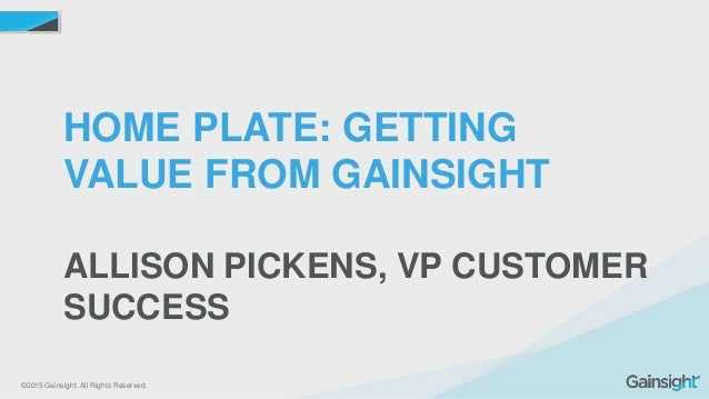 ©2015 Gainsight. All Rights Reserved. HOME PLATE: GETTING VALUE FROM GAINSIGHT ALLISON PICKENS, VP CUSTOMER SUCCESS