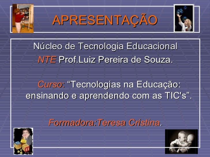 APRESENTAÇÃO <ul><li>Núcleo de Tecnologia Educacional </li></ul><ul><li>NTE   Prof.Luiz Pereira de Souza. </li></ul><ul><l...