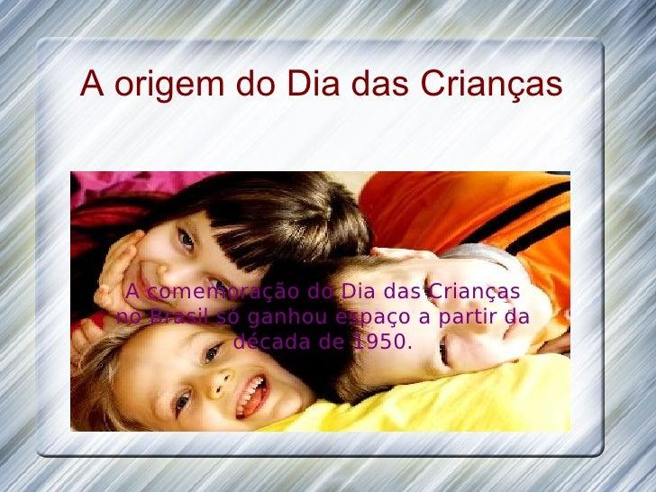 A origem do Dia das Crianças A comemoração do Dia das Crianças no Brasil só ganhou espaço a partir da década de 1950.