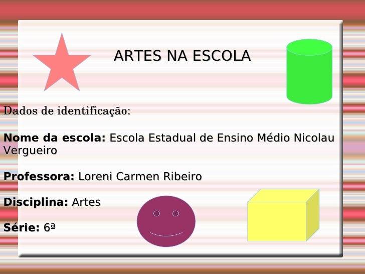 ARTES NA ESCOLA Dados de identificação: Nome da escola:   Escola Estadual de Ensino Médio Nicolau Vergueiro Professora:  L...