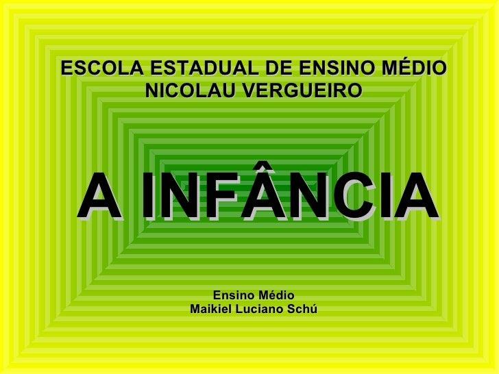 ESCOLA ESTADUAL DE ENSINO MÉDIO NICOLAU VERGUEIRO A INFÂNCIA Ensino Médio Maikiel Luciano Schú