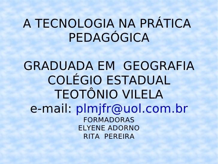A TECNOLOGIA NA PRÁTICA  PEDAGÓGICA GRADUADA EM  GEOGRAFIA COLÉGIO ESTADUAL TEOTÔNIO VILELA e-mail:  [email_address] FORMA...
