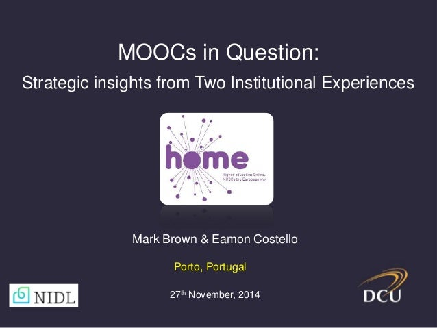 MOOCs in Question:  Strategic insights from Two Institutional Experiences  Mark Brown & Eamon Costello  Porto, Portugal  2...