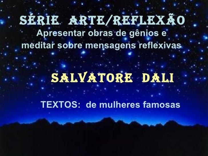 SÉRIE  ARTE/REFLEXÃO Apresentar obras de gênios e  meditar sobre mensagens reflexivas   SALVATORE  DALI TEXTOS:  de mulher...