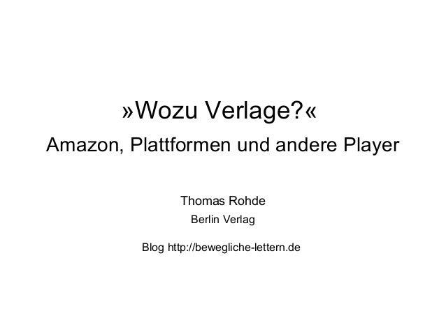 »Wozu Verlage?« Amazon, Plattformen und andere Player Thomas Rohde Berlin Verlag Blog http://bewegliche-lettern.de