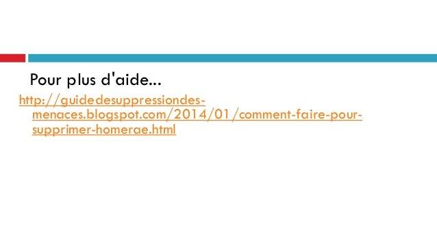 Pour plus d'aide... http://guidedesuppressiondesmenaces.blogspot.com/2014/01/comment-faire-poursupprimer-homerae.html
