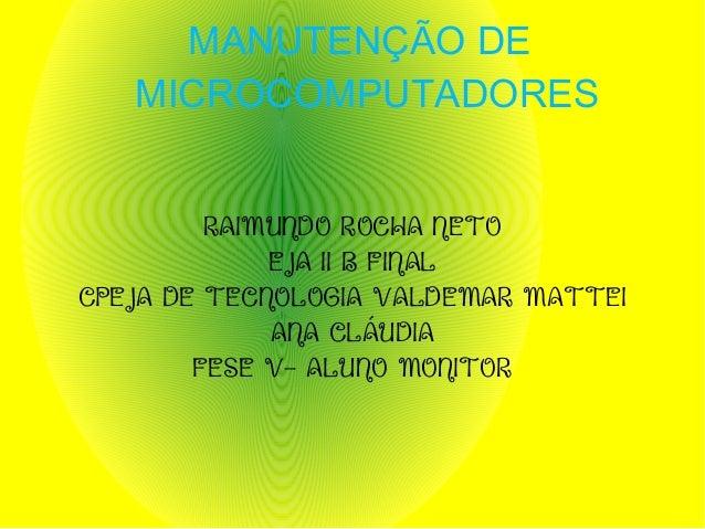 MANUTENÇÃO DE MICROCOMPUTADORES RAIMUNDO ROCHA NETO EJA II B FINAL CPEJA DE TECNOLOGIA VALDEMAR MATTEI ANA CLÁUDIA FESE V-...