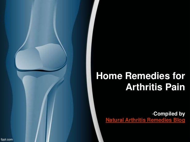 Home Remedies for     Arthritis Pain                     -Compiled by  Natural Arthritis Remedies Blog
