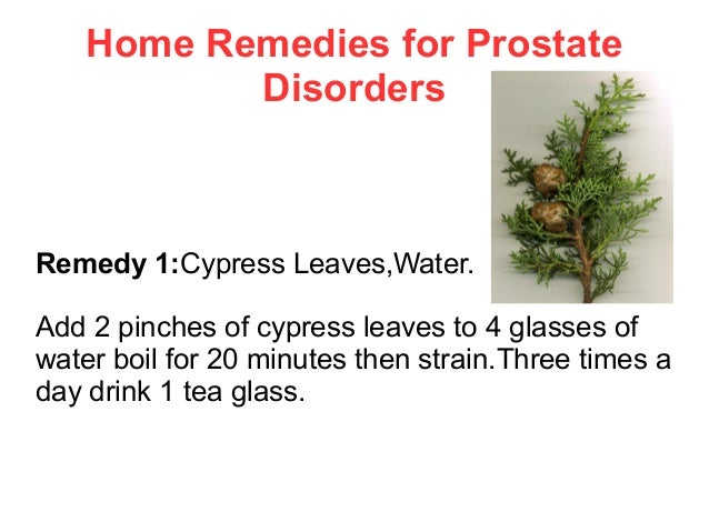 Home Remedies for Prostate Disorders  Remedy 1:Cypress Leaves,Water. Add 2 pinches of cypress leaves to 4 glasses of water...