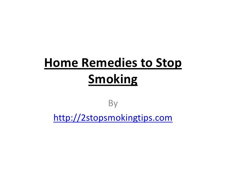 Home Remedies to Stop      Smoking              By http://2stopsmokingtips.com