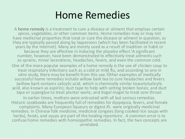 Home Remedies A home remedy is a treatment to cure a disease or ailment that employs certain spices, vegetables, or other ...