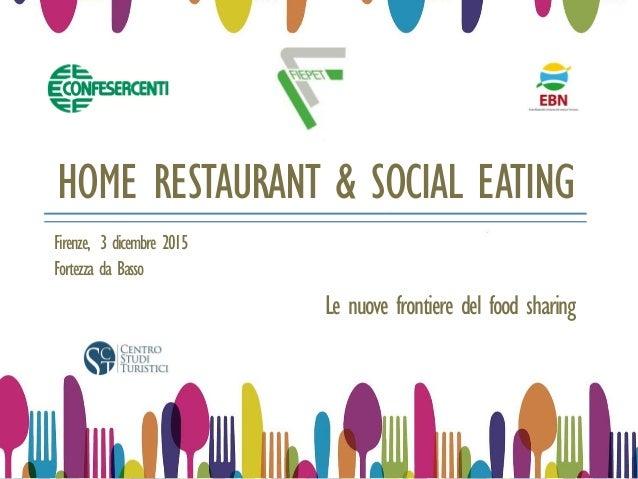 HOME RESTAURANT & SOCIAL EATING Le nuove frontiere del food sharing Firenze, 3 dicembre 2015 Fortezza da Basso