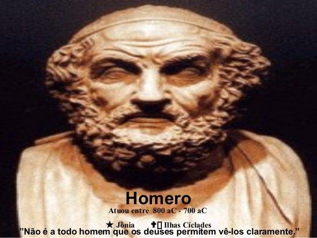 """.""""Não é a todo homem que os deuses permitem vê-los claramente."""" Atuou entre 800 aC - 700 aC  Jônia  Ilhas Cíclades Homero"""