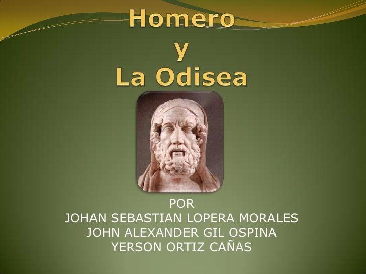Homero yLa Odisea<br />POR<br />JOHAN SEBASTIAN LOPERA MORALES<br />JOHN ALEXANDER GIL OSPINA<br />YERSON ORTIZ CAÑAS<br />