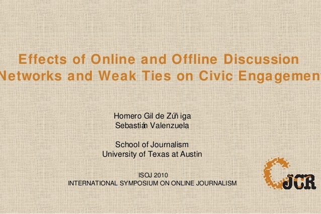 Effects of Online and Offline Discussion Networks and Weak Ties on Civic Engagement Homero Gil de Zúñ iga Sebastián Valenz...