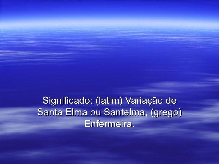 Significado: (latim) Variação de Santa Elma ou Santelma, (grego) Enfermeira.