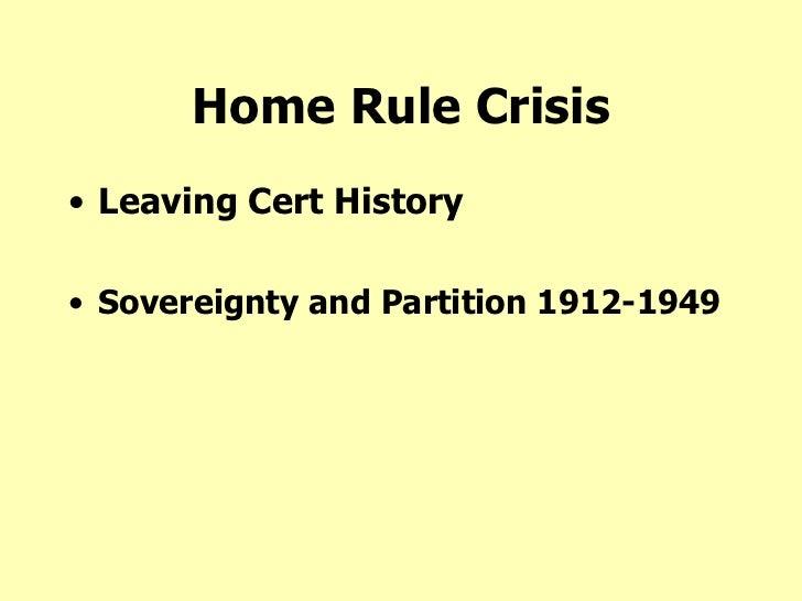 Home Rule Crisis <ul><li>Leaving Cert History </li></ul><ul><li>Sovereignty and Partition 1912-1949 </li></ul>