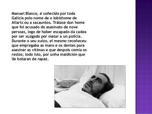 Manuel Blanco, é coñecido por todaGalicia polo nome de o lobishome deAllariz ou a sacauntos. Trátase dun homeque foi acusa...