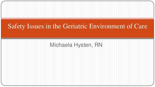 Safety Issues in the Geriatric Environment of Care Michaela Hysten, RN