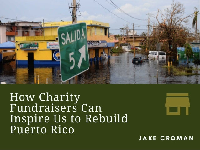 How Charity Fundraisers Can Inspire Us to Rebuild Puerto Rico J A K E C R O M A N