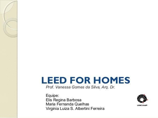LEED FOR HOMES Prof. Vanessa Gomes da Silva, Arq. Dr. Equipe: Elis Regina Barbosa Maria Fernanda Quelhas Virginia Luiza S....